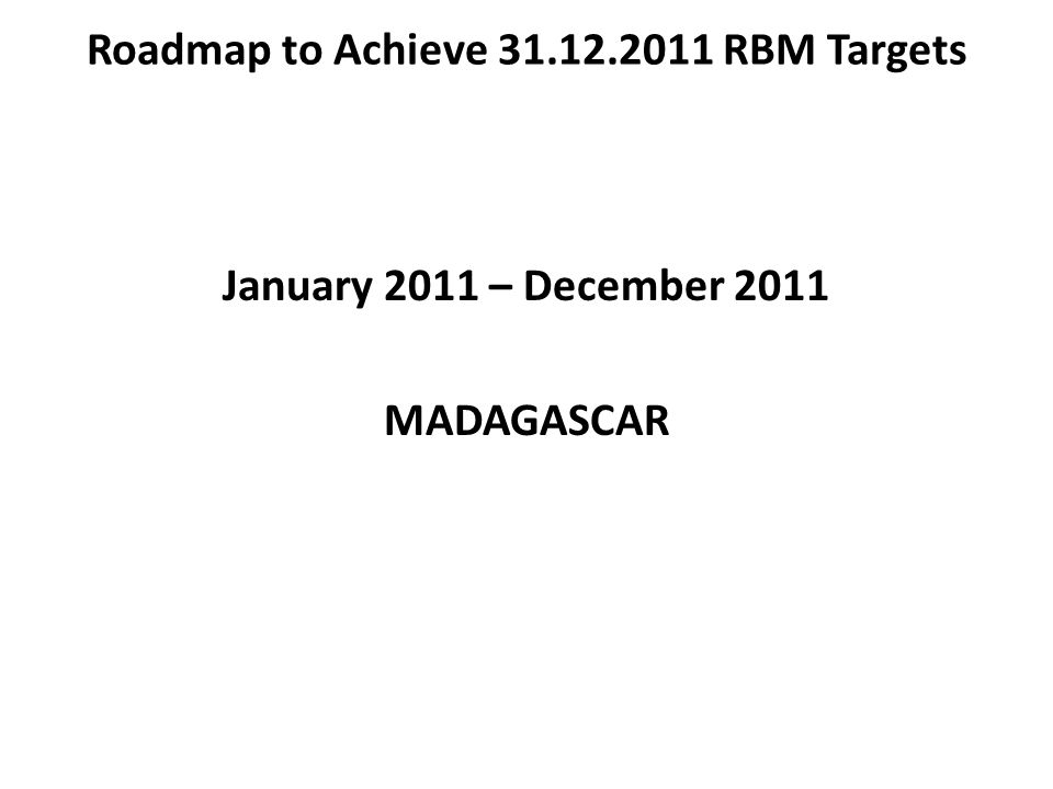 Roadmap to Achieve 31.12.2011 RBM Targets January 2011 – December 2011 MADAGASCAR