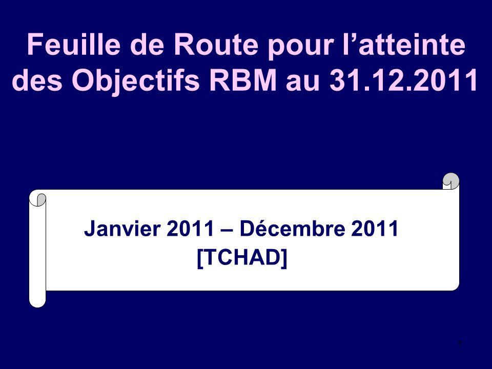 1 Feuille de Route pour latteinte des Objectifs RBM au 31.12.2011 Janvier 2011 – Décembre 2011 [TCHAD]