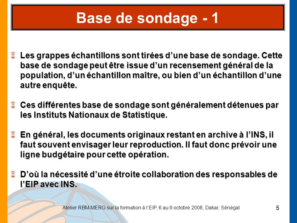 Atelier RBM-MERG sur la formation à lEIP, 6 au 9 octobre 2008, Dakar, Sénégal 6 Base de sondage - 2 6Le fichier produit par les INS présente pour chaque DR/grappe échantillon tous les identifiants (région, département, commune/ arrondissement et code didentification), sa taille en nombre de ménages, le type de milieu de résidence (urbain ou rural), ainsi que les cartes indiquant les limites de chaque district.