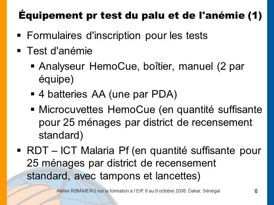 Atelier RBM-MERG sur la formation à lEIP, 6 au 9 octobre 2008, Dakar, Sénégal 7 Équipement pr test du palu et de l anémie (2) Préparation pour gouttes épaisses et frottis sanguins –Séchoir –Méthanol –Lancettes (en quantité suffisante pour 25 ménages par district de recensement standard) –Lames à bords en verre givré (2 lames par enfant pour les 25 ménages de chaque district de recensement standard) –Ouate –Gants jetables (en quantité suffisante pour 25 ménages par district de recensement standard)