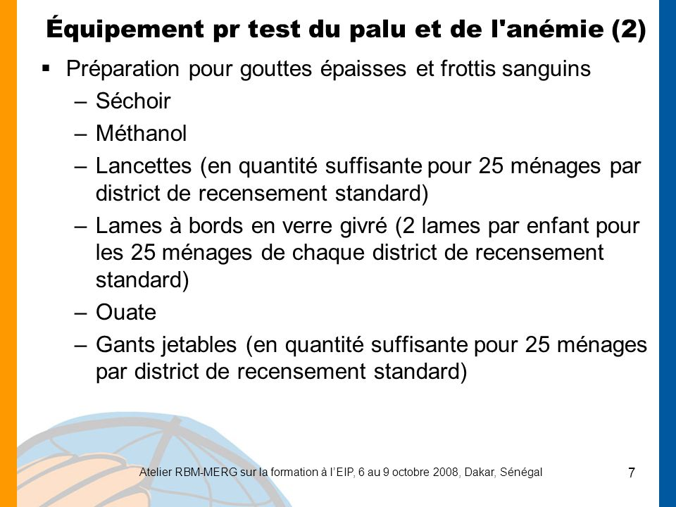 Atelier RBM-MERG sur la formation à lEIP, 6 au 9 octobre 2008, Dakar, Sénégal 8 Équipement pr test du palu et de l anémie (3) Préparation pour gouttes épaisses et frottis sanguins –Alcool dénaturé –Boîte pour objets coupants (1) –Sacs d élimination des déchets (plusieurs) –Crayons –Taille-crayons (1) –Boîtes de rangement pour lames (4) –Pipettes Pasteur –Rouleau de papier –Conteneur vide d une capacité de 200 ml (1) pour le méthanol –Feuille d aluminium (pour envelopper le papier filtre)