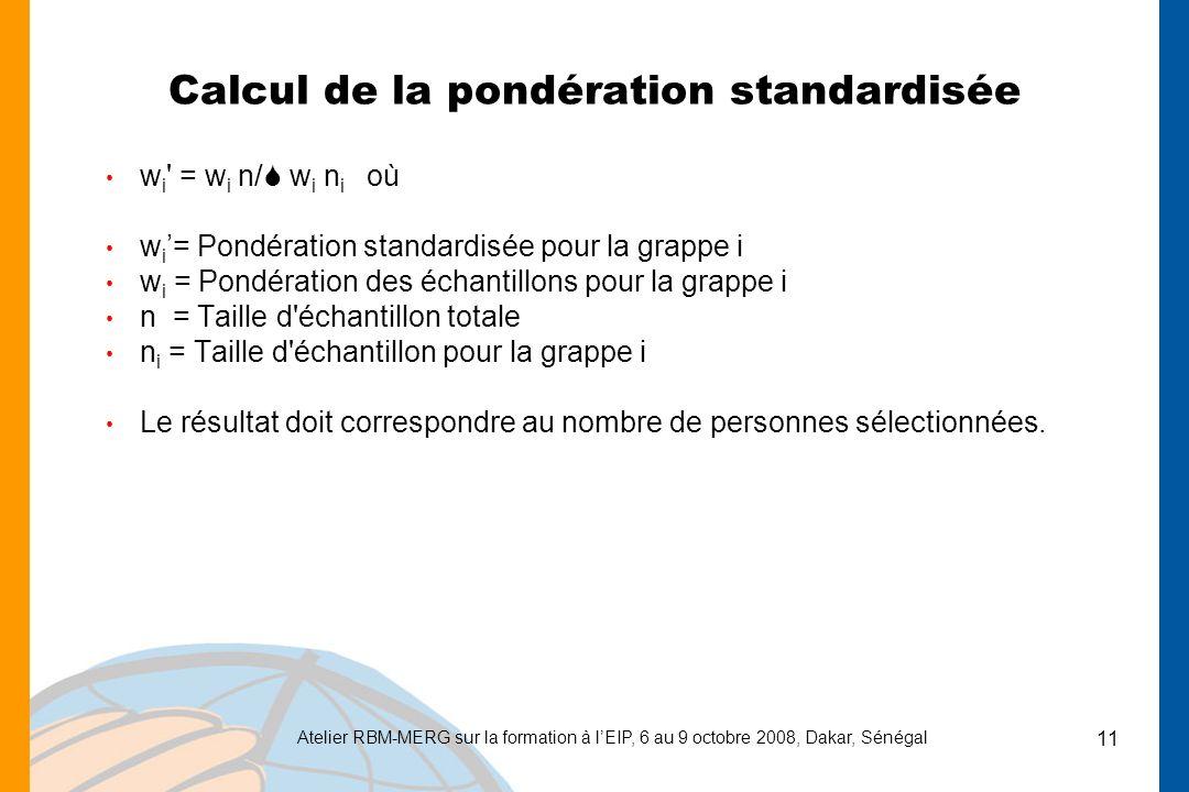 Atelier RBM-MERG sur la formation à lEIP, 6 au 9 octobre 2008, Dakar, Sénégal 11 Calcul de la pondération standardisée w i = w i n/ w i n i où w i = Pondération standardisée pour la grappe i w i = Pondération des échantillons pour la grappe i n = Taille d échantillon totale n i = Taille d échantillon pour la grappe i Le résultat doit correspondre au nombre de personnes sélectionnées.