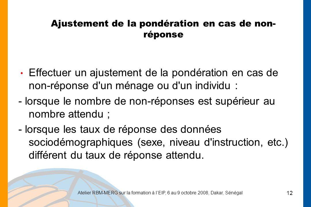 Atelier RBM-MERG sur la formation à lEIP, 6 au 9 octobre 2008, Dakar, Sénégal 12 Ajustement de la pondération en cas de non- réponse Effectuer un ajustement de la pondération en cas de non-réponse d un ménage ou d un individu : - lorsque le nombre de non-réponses est supérieur au nombre attendu ; - lorsque les taux de réponse des données sociodémographiques (sexe, niveau d instruction, etc.) différent du taux de réponse attendu.