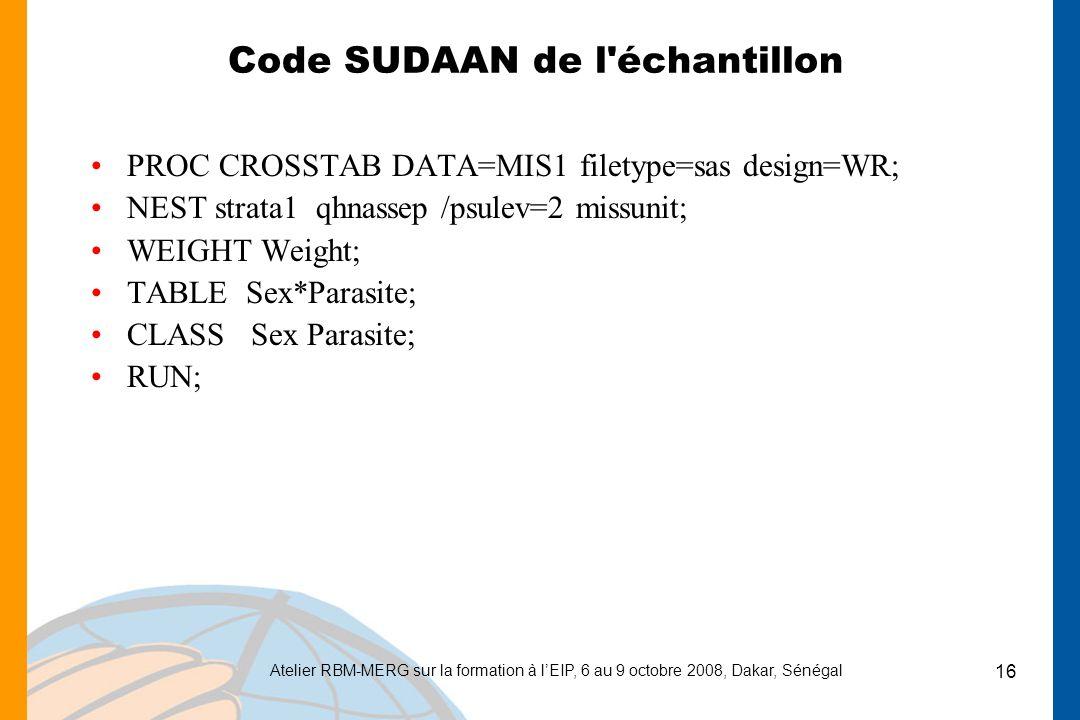 Atelier RBM-MERG sur la formation à lEIP, 6 au 9 octobre 2008, Dakar, Sénégal 16 Code SUDAAN de l échantillon PROC CROSSTAB DATA=MIS1 filetype=sas design=WR; NEST strata1 qhnassep /psulev=2 missunit; WEIGHT Weight; TABLE Sex*Parasite; CLASS Sex Parasite; RUN;