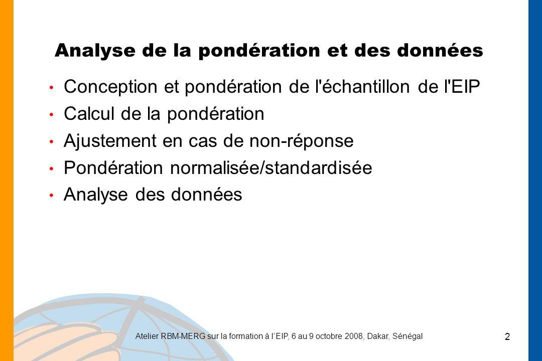 Atelier RBM-MERG sur la formation à lEIP, 6 au 9 octobre 2008, Dakar, Sénégal 2 Analyse de la pondération et des données Conception et pondération de l échantillon de l EIP Calcul de la pondération Ajustement en cas de non-réponse Pondération normalisée/standardisée Analyse des données