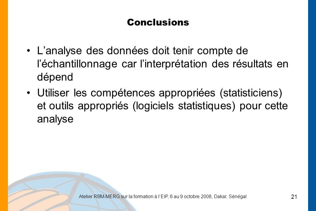 Atelier RBM-MERG sur la formation à lEIP, 6 au 9 octobre 2008, Dakar, Sénégal 21 Conclusions Lanalyse des données doit tenir compte de léchantillonnage car linterprétation des résultats en dépend Utiliser les compétences appropriées (statisticiens) et outils appropriés (logiciels statistiques) pour cette analyse