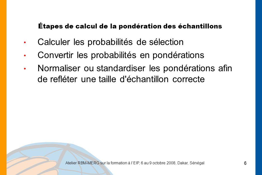 Atelier RBM-MERG sur la formation à lEIP, 6 au 9 octobre 2008, Dakar, Sénégal 6 Étapes de calcul de la pondération des échantillons Calculer les probabilités de sélection Convertir les probabilités en pondérations Normaliser ou standardiser les pondérations afin de refléter une taille d échantillon correcte