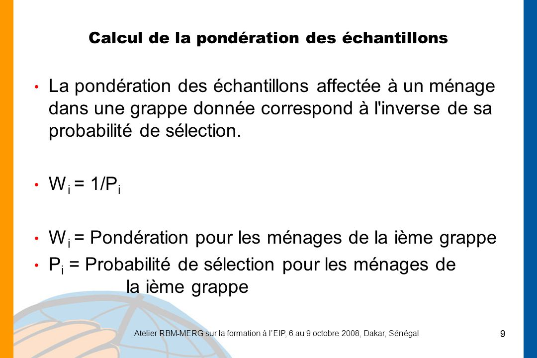 Atelier RBM-MERG sur la formation à lEIP, 6 au 9 octobre 2008, Dakar, Sénégal 9 Calcul de la pondération des échantillons La pondération des échantillons affectée à un ménage dans une grappe donnée correspond à l inverse de sa probabilité de sélection.