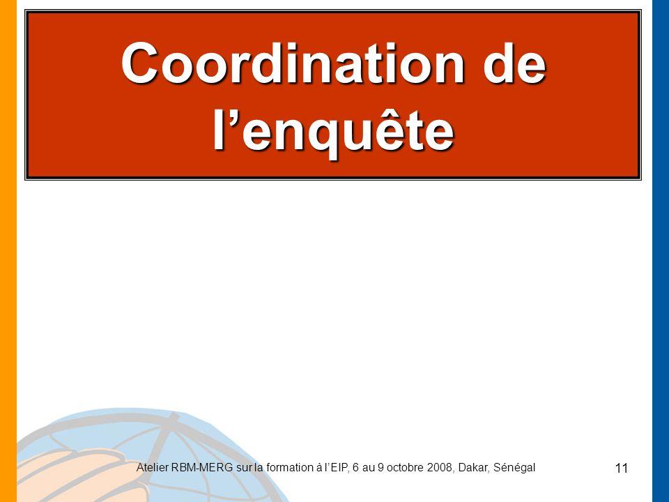 Atelier RBM-MERG sur la formation à lEIP, 6 au 9 octobre 2008, Dakar, Sénégal 11 Coordination de lenquête