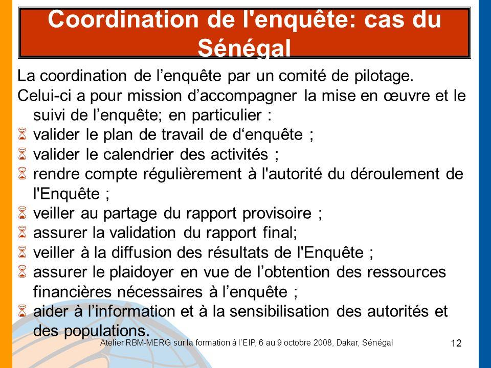 Atelier RBM-MERG sur la formation à lEIP, 6 au 9 octobre 2008, Dakar, Sénégal 12 Coordination de l'enquête: cas du Sénégal La coordination de lenquête
