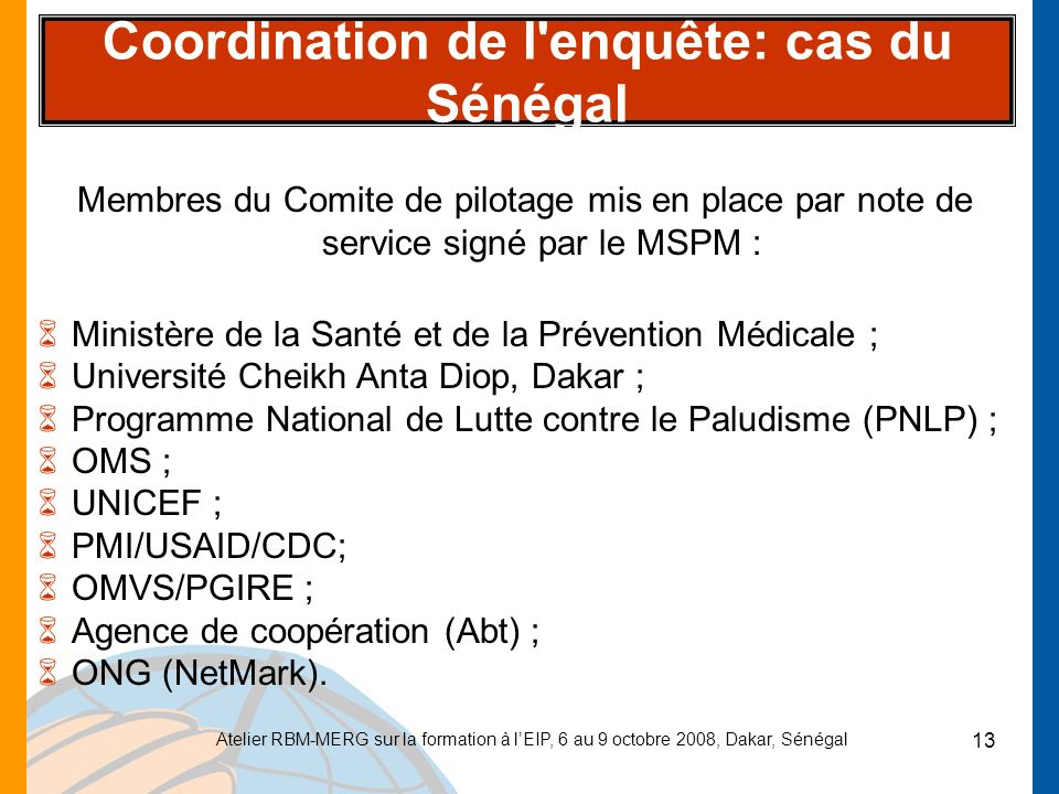 Atelier RBM-MERG sur la formation à lEIP, 6 au 9 octobre 2008, Dakar, Sénégal 13 Coordination de l'enquête: cas du Sénégal Membres du Comite de pilota