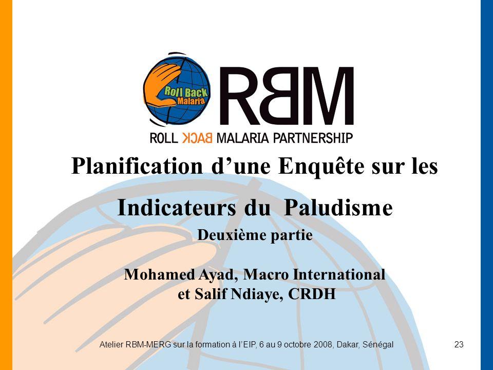 Atelier RBM-MERG sur la formation à lEIP, 6 au 9 octobre 2008, Dakar, Sénégal23 Planification dune Enquête sur les Indicateurs du Paludisme Deuxième p