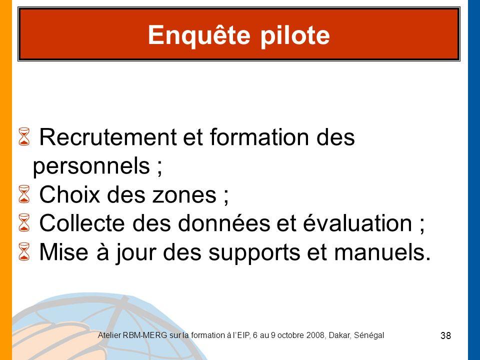 Atelier RBM-MERG sur la formation à lEIP, 6 au 9 octobre 2008, Dakar, Sénégal 38 Enquête pilote 6 Recrutement et formation des personnels ; 6 Choix de