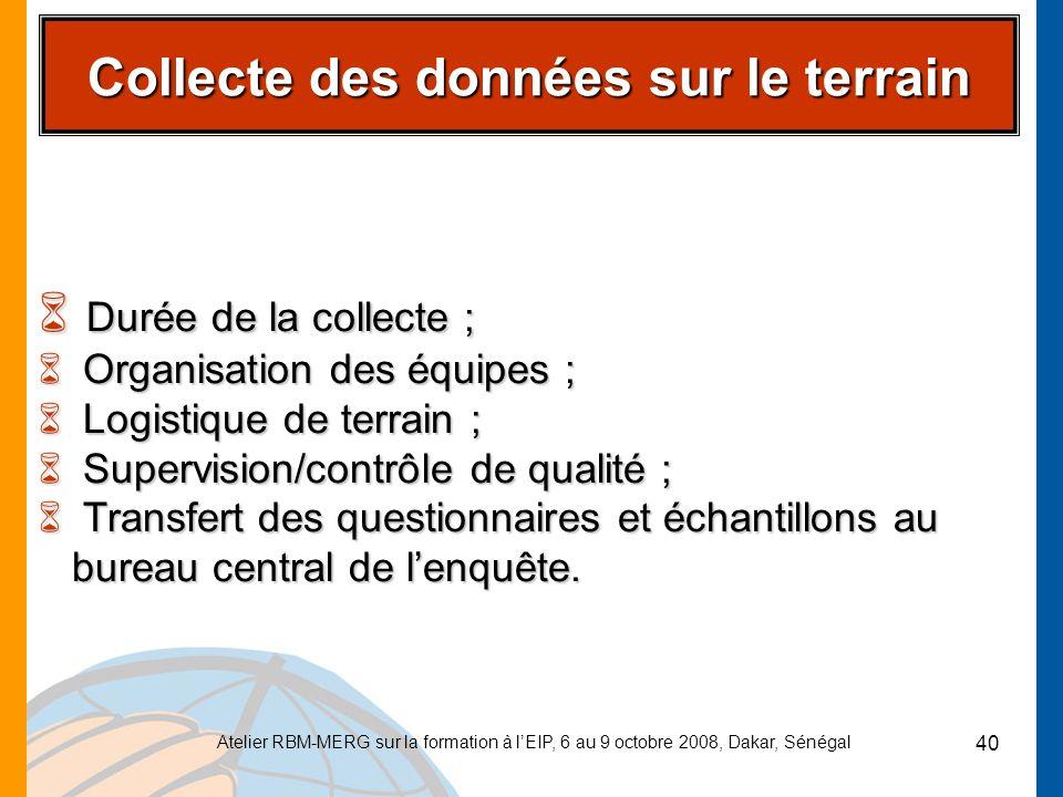 Atelier RBM-MERG sur la formation à lEIP, 6 au 9 octobre 2008, Dakar, Sénégal 40 Collecte des données sur le terrain 6 Durée de la collecte ; 6 Organi