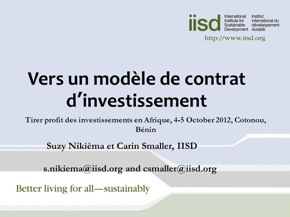 Vers un modèle de contrat dinvestissement Tirer profit des investissements en Afrique, 4-5 October 2012, Cotonou, Bénin Suzy Nikièma et Carin Smaller, IISD s.nikiema@iisd.org and csmaller@iisd.org