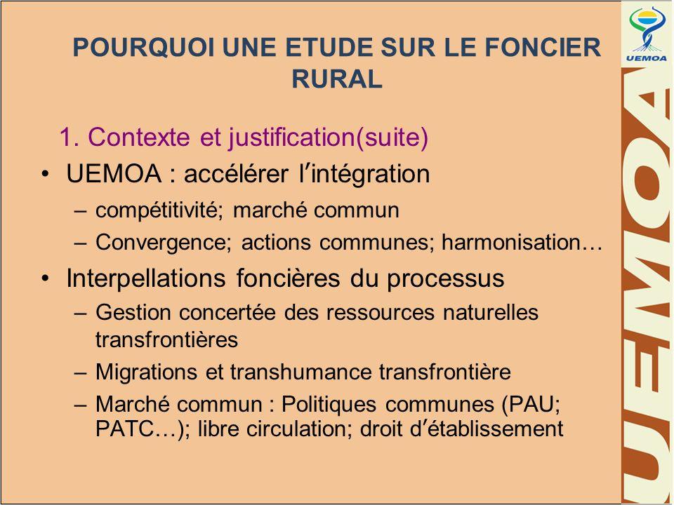 POURQUOI UNE ETUDE SUR LE FONCIER RURAL 1. Contexte et justification(suite) UEMOA : accélérer lintégration –compétitivité; marché commun –Convergence;