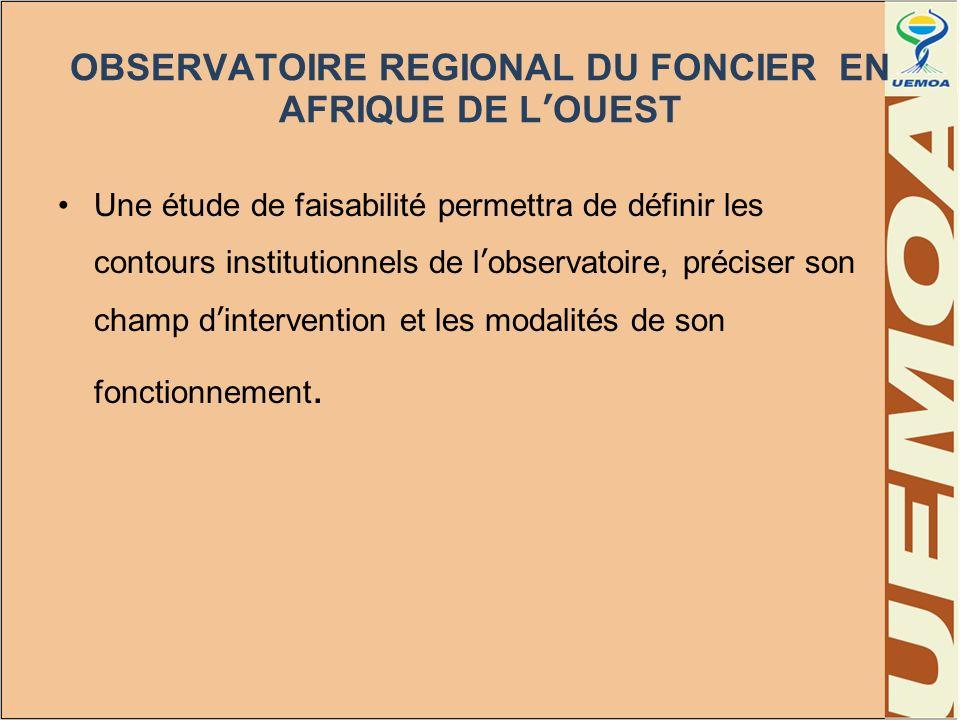 OBSERVATOIRE REGIONAL DU FONCIER EN AFRIQUE DE LOUEST Une étude de faisabilité permettra de définir les contours institutionnels de lobservatoire, pré