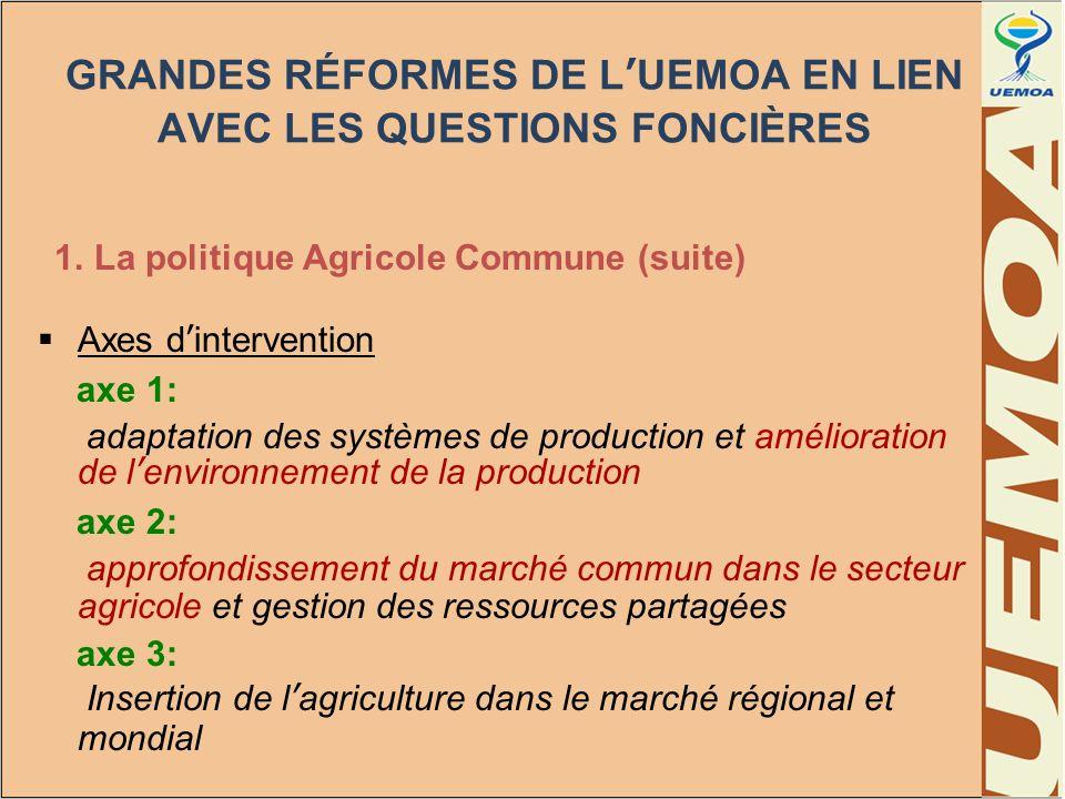 GRANDES RÉFORMES DE LUEMOA EN LIEN AVEC LES QUESTIONS FONCIÈRES 1. La politique Agricole Commune (suite) Axes dintervention axe 1: adaptation des syst