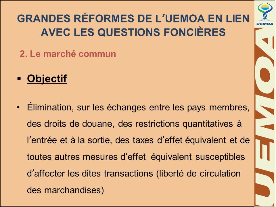 GRANDES RÉFORMES DE LUEMOA EN LIEN AVEC LES QUESTIONS FONCIÈRES 2. Le marché commun Objectif Élimination, sur les échanges entre les pays membres, des