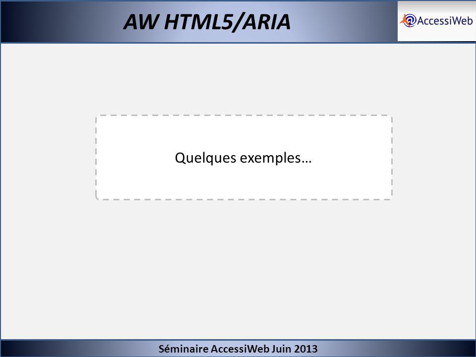 Séminaire AccessiWeb Juin 2013 AW HTML5/ARIA Base de référence Pour qu un dispositif HTML5/ARIA ou son alternative soit considéré comme compatible avec l accessibilité il faut qu il soit pleinement fonctionnel, en termes de restitution et de fonctionnalités, sur au moins une des combinaisons suivantes : Combinaison 1 : - NVDA + Firefox - JAWS + (Firefox ou IE9 +) - VOICE OVER + Safari Combinaison 2 : - JAWS + Firefox - NVDA + (Firefox ou IE9 +) - VOICE OVER + Safari Combinaison 3 : - JAWS + Firefox - WINDOW EYES + (Firefox ou IE9+) - VOICE OVER + Safari Combinaison 4 : - WINDOW EYES + Firefox - JAWS + (Firefox ou IE9 +) - VOICE OVER + Safari