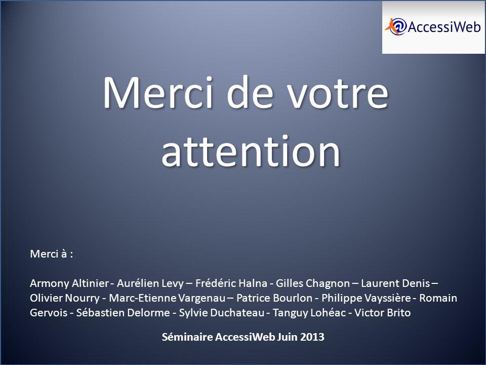 Merci de votre attention Séminaire AccessiWeb Juin 2013 Merci à : Armony Altinier - Aurélien Levy – Frédéric Halna - Gilles Chagnon – Laurent Denis –