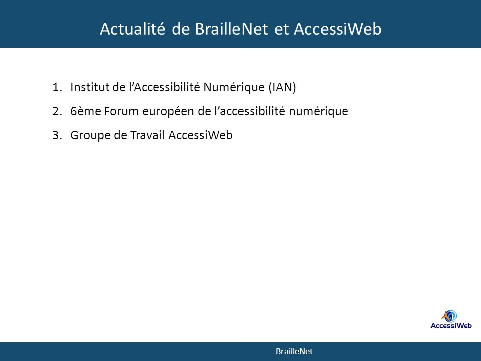 BrailleNet Actualité de BrailleNet et AccessiWeb 1.Institut de lAccessibilité Numérique (IAN) 2.6ème Forum européen de laccessibilité numérique 3.Groupe de Travail AccessiWeb