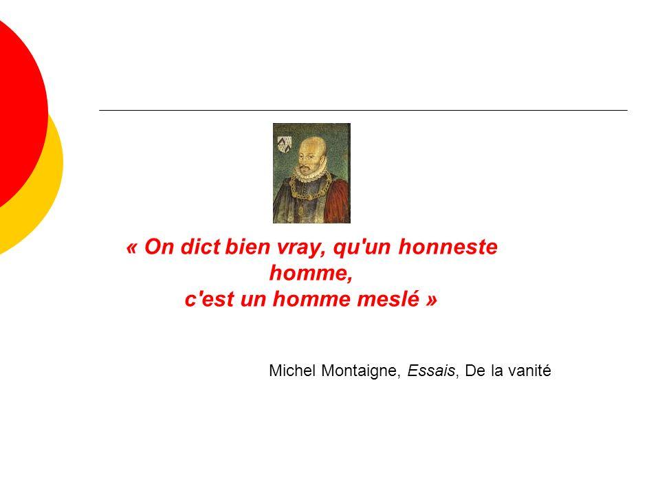 « On dict bien vray, qu un honneste homme, c est un homme meslé » Michel Montaigne, Essais, De la vanité