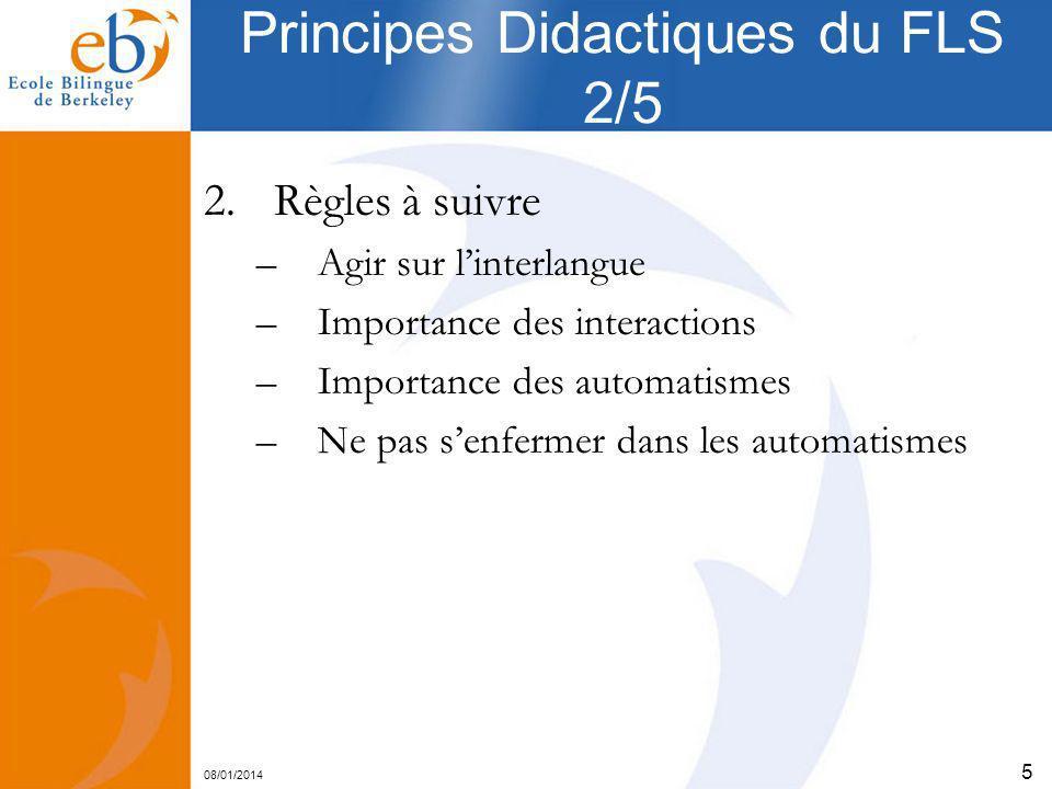 08/01/2014 5 Principes Didactiques du FLS 2/5 2.Règles à suivre –Agir sur linterlangue –Importance des interactions –Importance des automatismes –Ne p