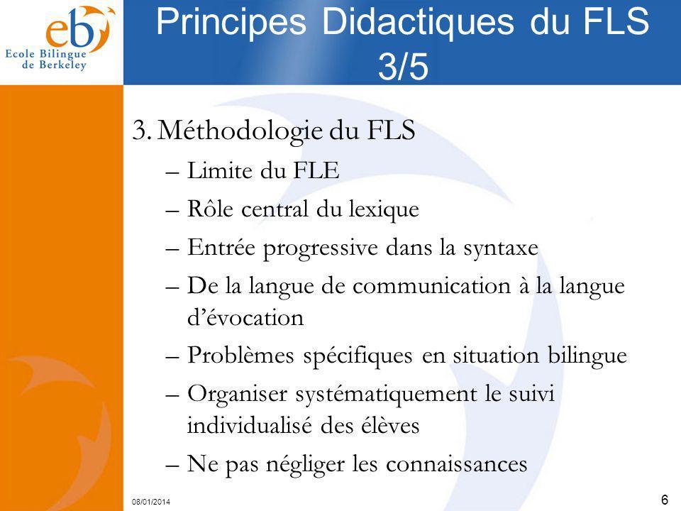 08/01/2014 6 Principes Didactiques du FLS 3/5 3.Méthodologie du FLS –Limite du FLE –Rôle central du lexique –Entrée progressive dans la syntaxe –De la