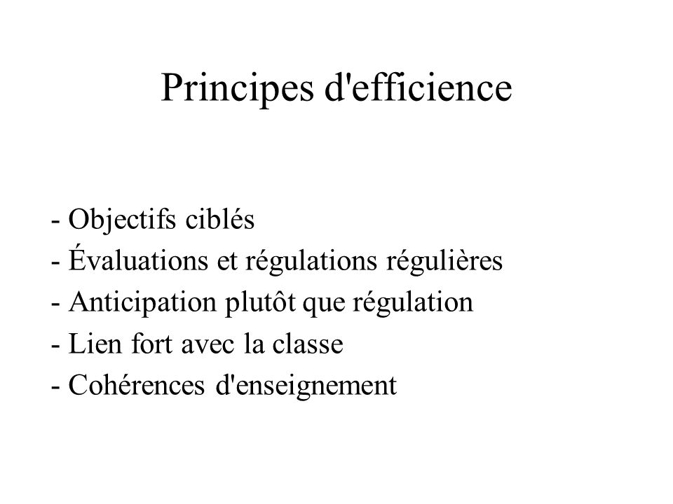 Principes d'efficience - Objectifs ciblés - Évaluations et régulations régulières - Anticipation plutôt que régulation - Lien fort avec la classe - Co