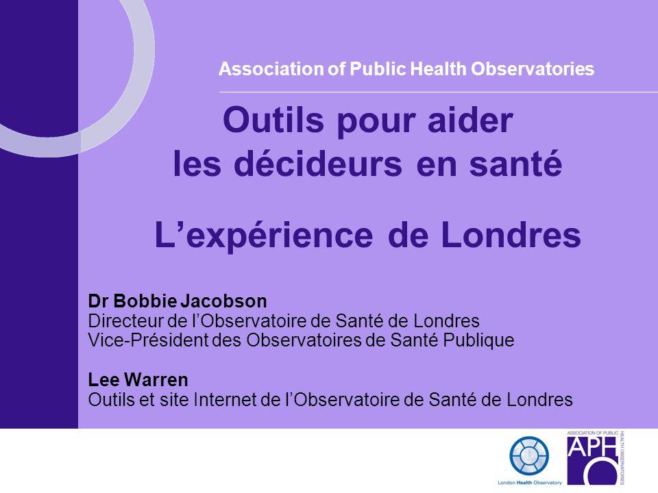 Association of Public Health Observatories Outils pour aider les décideurs en santé Lexpérience de Londres Dr Bobbie Jacobson Directeur de lObservatoi