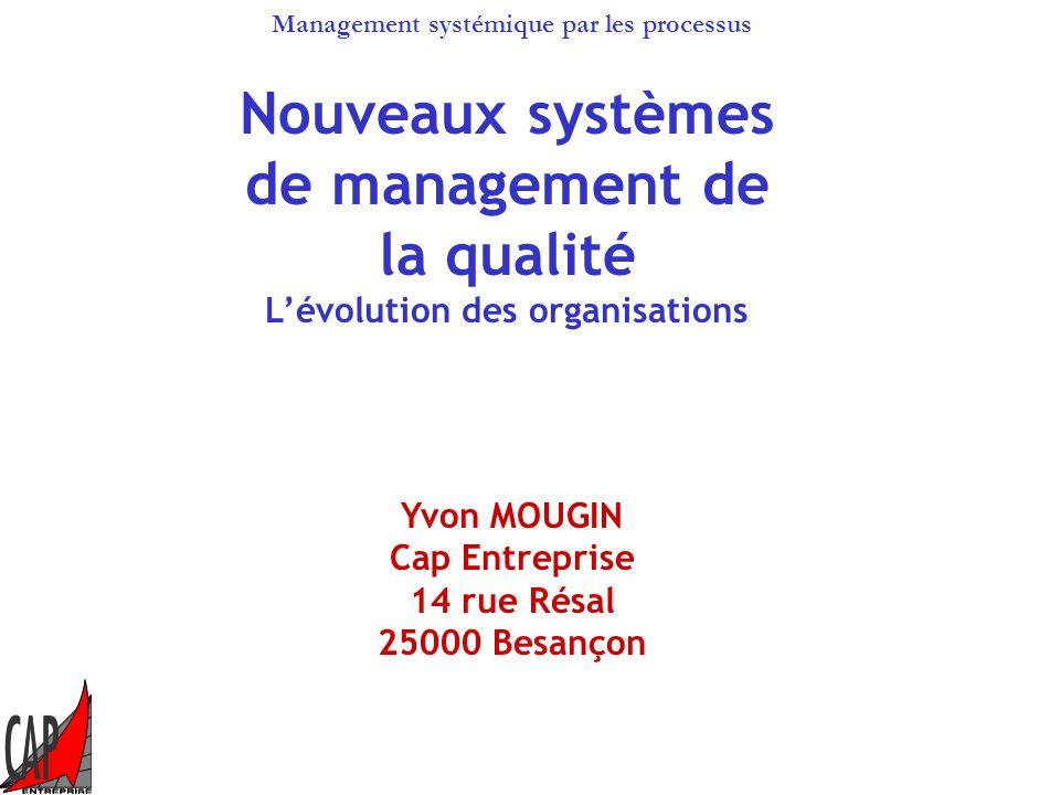 Management systémique par les processus Nouveaux systèmes de management de la qualité Lévolution des organisations Yvon MOUGIN Cap Entreprise 14 rue Résal 25000 Besançon