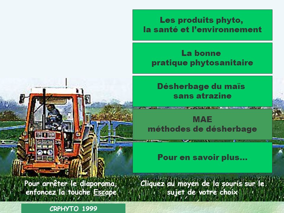 CRPHYTO 1999 Les produits phyto, la santé et lenvironnement La bonne pratique phytosanitaire Désherbage du maïs sans atrazine MAE méthodes de désherbage Pour en savoir plus...