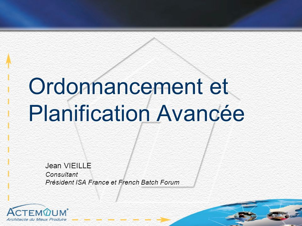 Ordonnancement et Planification Avancée Jean VIEILLE Consultant Président ISA France et French Batch Forum