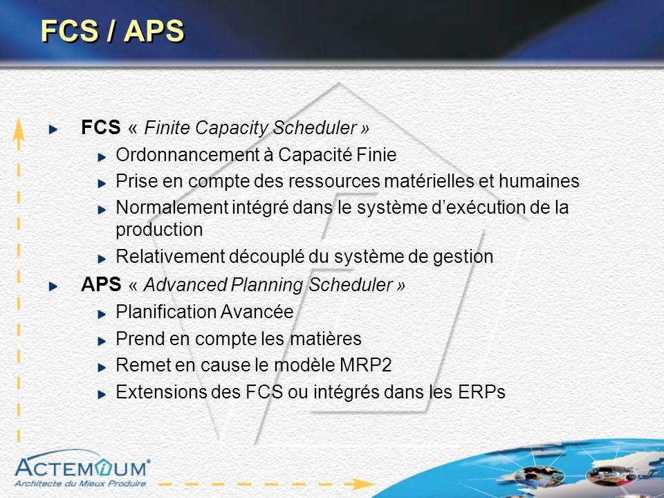 FCS / APS FCS « Finite Capacity Scheduler » Ordonnancement à Capacité Finie Prise en compte des ressources matérielles et humaines Normalement intégré