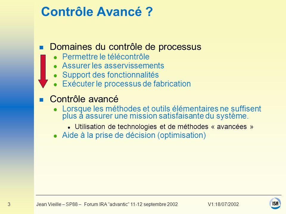 24Jean Vieille – SP88 – Forum IRA advantic 11-12 septembre 2002V1:18/07/2002 ISA SP88 n Standard ANSI/ISA 88 « Batch Control » n Comité SP88 lancé en 1988 n Partie 1 – ISA 88.00.01 l Publiée en 1995 (ISA, ANSI ) l IEC 61512-1 1997 bilingue (IEC, lUTE, AFNOR) n Partie 2 – ISA 88.00.02 l Publiée en 2001 (ISA, ANSI ) l Version IEC 61512-2 2001 bilingue (IEC, lUTE, AFNOR) n Partie 3 – ISA 88.00.03 l General Recipe Draft 9 (final ?) Juillet 2002 l Batch Record Specification Draft 5 Avril 2002