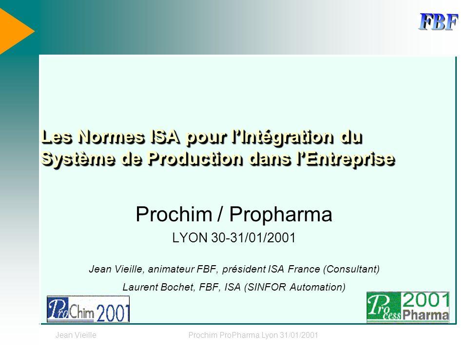 Jean VieilleProchim ProPharma Lyon 31/01/2001 Les Normes ISA pour lIntégration du Système de Production dans lEntreprise Prochim / Propharma LYON 30-3