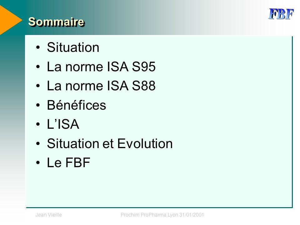 Jean VieilleProchim ProPharma Lyon 31/01/2001 SommaireSommaire Situation La norme ISA S95 La norme ISA S88 Bénéfices LISA Situation et Evolution Le FB