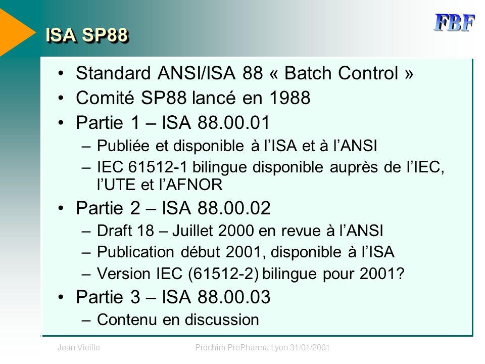 Jean VieilleProchim ProPharma Lyon 31/01/2001 ISA SP88 Standard ANSI/ISA 88 « Batch Control » Comité SP88 lancé en 1988 Partie 1 – ISA 88.00.01 –Publi