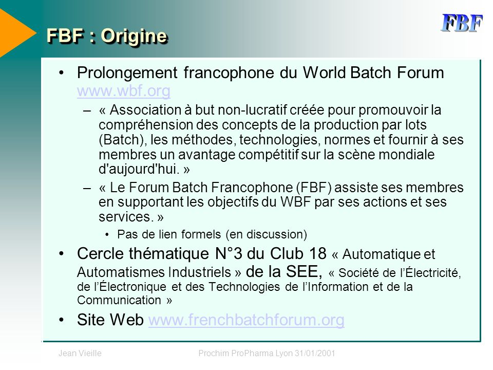 Jean VieilleProchim ProPharma Lyon 31/01/2001 FBF : Origine Prolongement francophone du World Batch Forum www.wbf.org www.wbf.org –« Association à but