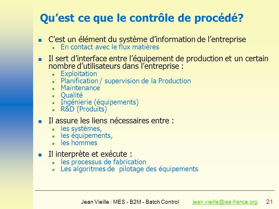 21 Jean Vieille : MES - B2M - Batch Controljean.vieille@isa-france.orgjean.vieille@isa-france.org Quest ce que le contrôle de procédé? n Cest un éléme