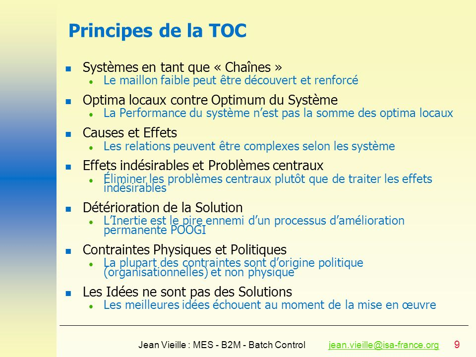 30 Jean Vieille : MES - B2M - Batch Controljean.vieille@isa-france.orgjean.vieille@isa-france.org CRD : Conflict Resolution Diagram l Most core problems exist because of some underlying conflicts l Resolve hidden conflicts l « Creative Engine » or « Idea Generator » l No compromize, win-win solutions Objective Have a good family life Requirement #1 Ensure Sharon safety Requirement #2 Sharon is accepted by her friends Prerequisite #1 Sharon home before 10 Prerequisite #2 Sharon home around 12 In order to have I must Check Assumptions R1->PR1 Anxious about the return travel Bad boys may be there R2->P2 Do not leave before the party ends Creat injection R1->PR1 Daddy gives her a ride => The conflict is broken Injection Daddy gives her a ride