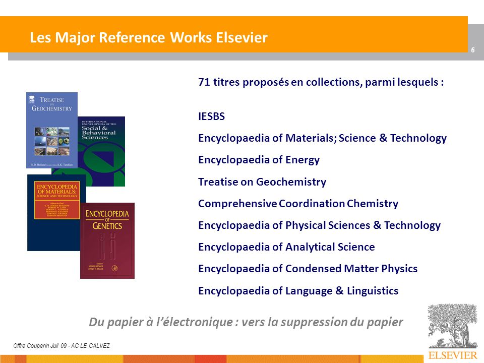 6 Offre Couperin Juil 09 - AC LE CALVEZ Les Major Reference Works Elsevier 71 titres proposés en collections, parmi lesquels : IESBS Encyclopaedia of Materials; Science & Technology Encyclopaedia of Energy Treatise on Geochemistry Comprehensive Coordination Chemistry Encyclopaedia of Physical Sciences & Technology Encyclopaedia of Analytical Science Encyclopaedia of Condensed Matter Physics Encyclopaedia of Language & Linguistics Du papier à lélectronique : vers la suppression du papier