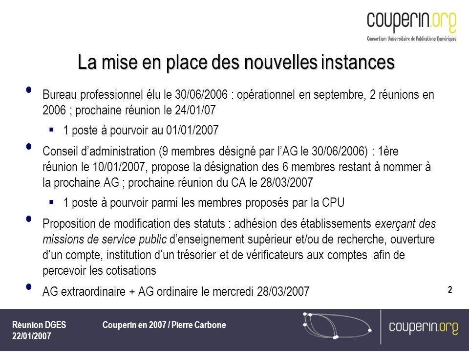 Réunion DGES 22/01/2007 Couperin en 2007 / Pierre Carbone 2 La mise en place des nouvelles instances Bureau professionnel élu le 30/06/2006 : opérationnel en septembre, 2 réunions en 2006 ; prochaine réunion le 24/01/07 1 poste à pourvoir au 01/01/2007 Conseil dadministration (9 membres désigné par lAG le 30/06/2006) : 1ère réunion le 10/01/2007, propose la désignation des 6 membres restant à nommer à la prochaine AG ; prochaine réunion du CA le 28/03/2007 1 poste à pourvoir parmi les membres proposés par la CPU Proposition de modification des statuts : adhésion des établissements exerçant des missions de service public denseignement supérieur et/ou de recherche, ouverture dun compte, institution dun trésorier et de vérificateurs aux comptes afin de percevoir les cotisations AG extraordinaire + AG ordinaire le mercredi 28/03/2007