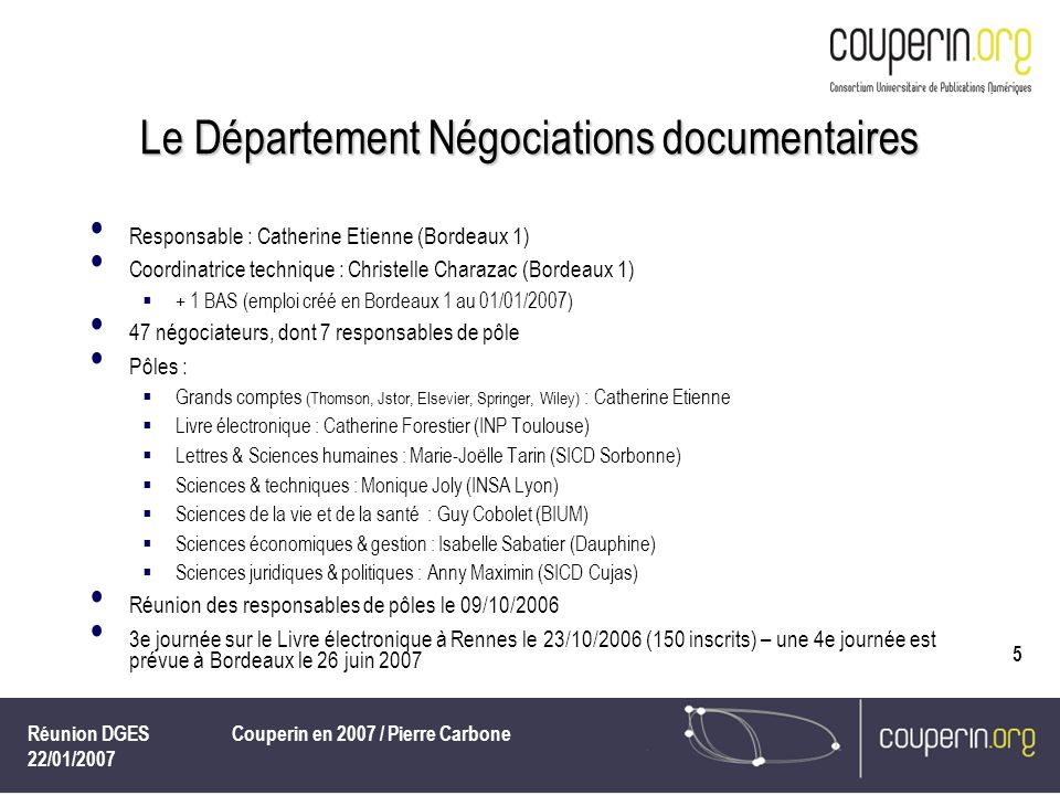 Réunion DGES 22/01/2007 Couperin en 2007 / Pierre Carbone 6 Les négociations Au 31/12/2006, 134 négociations (98 conclues, 36 en cours), notamment : Groupement de commandes Thomson/ISI Web of science CAS 2007-2009 (pilotage confié par la DGES à Couperin) – des accès supplémentaires pris en compte à 50 % par la DGES dans 5 établissements où le taux déchec de connexion était important, en plus des subventions accordées pour baisser les coûts des établissements (DGES-SDBIS, SRU, CNRS) Elsevier, en 2006 premiers contacts pour un bilan du contrat ScienceDirect 2005-2007, première étape avant la prochaine négociation...