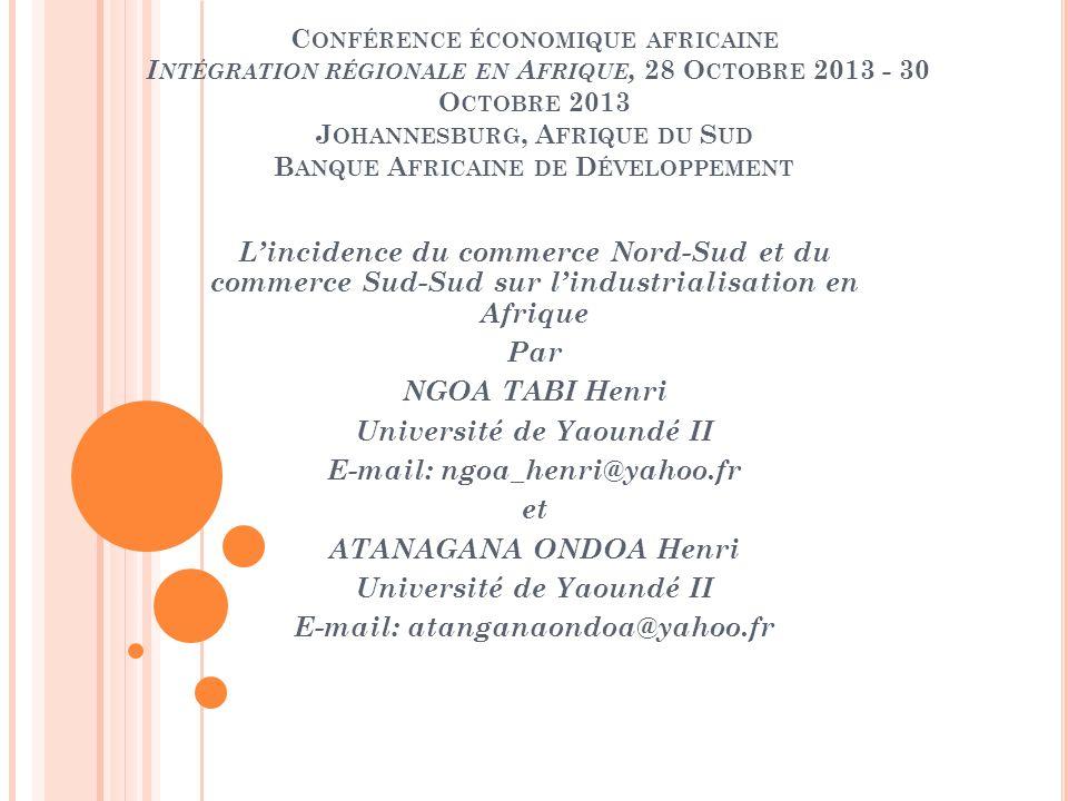 C ONFÉRENCE ÉCONOMIQUE AFRICAINE I NTÉGRATION RÉGIONALE EN A FRIQUE, 28 O CTOBRE 2013 - 30 O CTOBRE 2013 J OHANNESBURG, A FRIQUE DU S UD B ANQUE A FRICAINE DE D ÉVELOPPEMENT Lincidence du commerce Nord-Sud et du commerce Sud-Sud sur lindustrialisation en Afrique Par NGOA TABI Henri Université de Yaoundé II E-mail: ngoa_henri@yahoo.fr et ATANAGANA ONDOA Henri Université de Yaoundé II E-mail: atanganaondoa@yahoo.fr