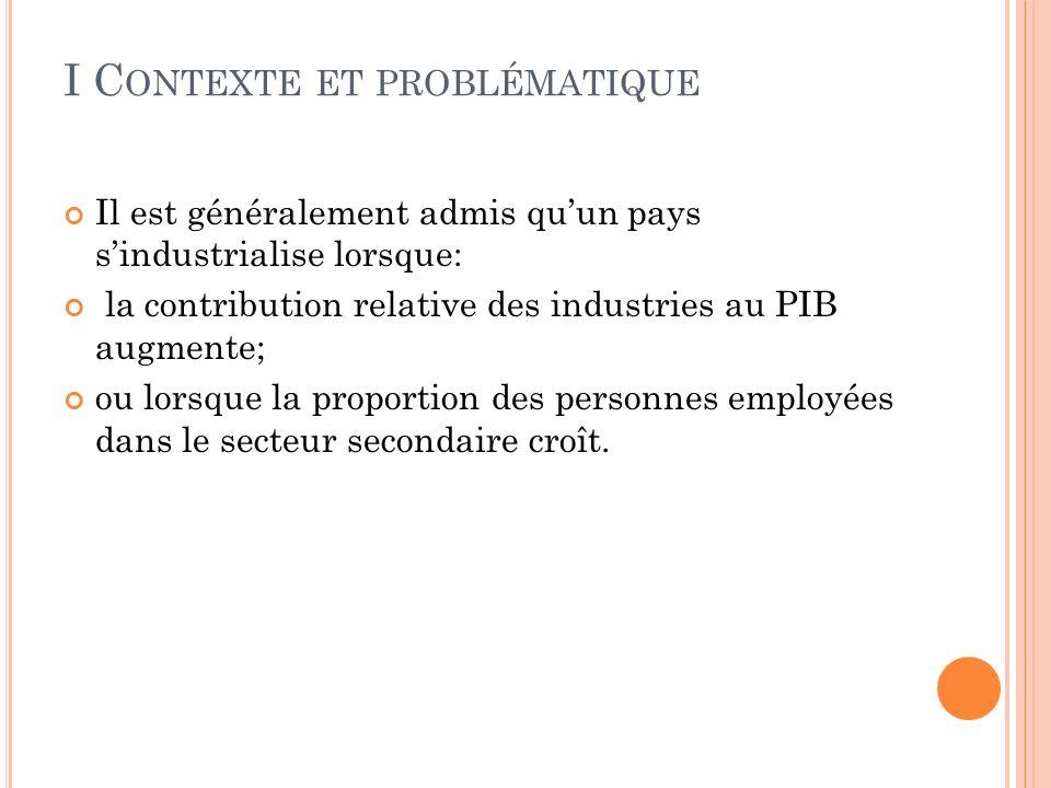 I C ONTEXTE ET PROBLÉMATIQUE Il est généralement admis quun pays sindustrialise lorsque: la contribution relative des industries au PIB augmente; ou lorsque la proportion des personnes employées dans le secteur secondaire croît.