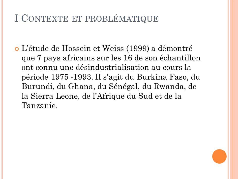 I C ONTEXTE ET PROBLÉMATIQUE Létude de Hossein et Weiss (1999) a démontré que 7 pays africains sur les 16 de son échantillon ont connu une désindustrialisation au cours la période 1975 -1993.