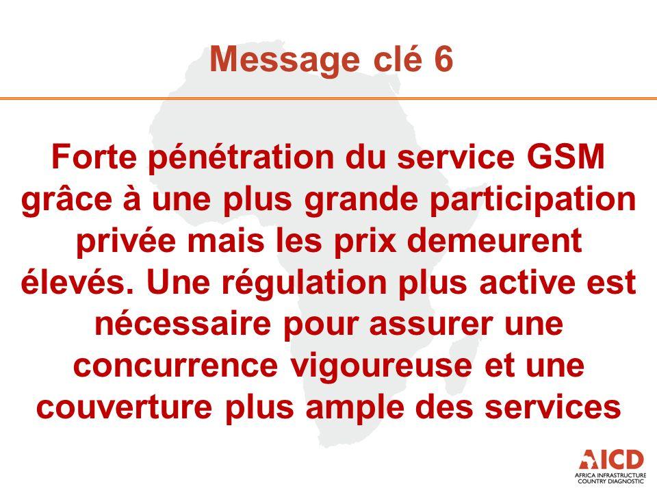 Message clé 6 Forte pénétration du service GSM grâce à une plus grande participation privée mais les prix demeurent élevés. Une régulation plus active