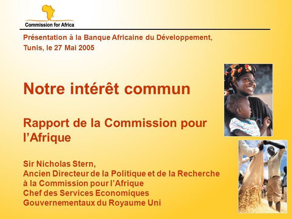 1 Présentation à la Banque Africaine du Développement, Tunis, le 27 Mai 2005 Notre intérêt commun Rapport de la Commission pour lAfrique Sir Nicholas Stern, Ancien Directeur de la Politique et de la Recherche à la Commission pour lAfrique Chef des Services Economiques Gouvernementaux du Royaume Uni
